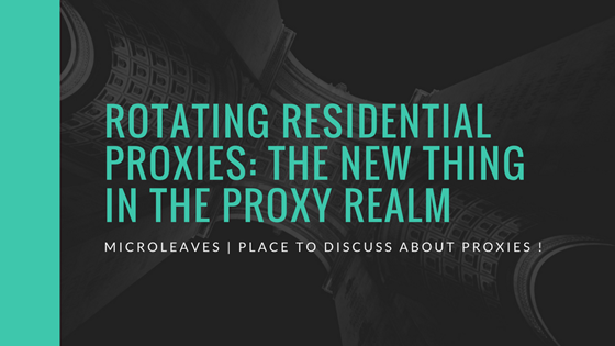 Rotating Residential Proxies: The new thing in the proxy realm