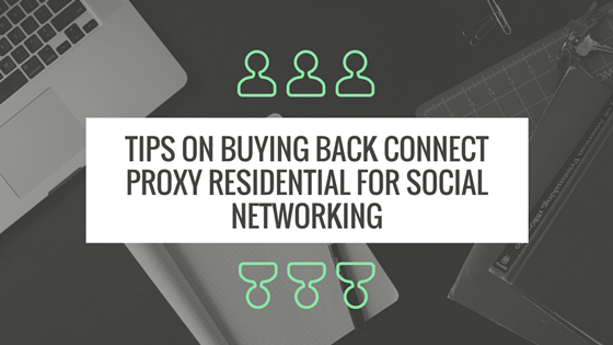Tips on Buying Back Connect Proxy Residential For Social Networking