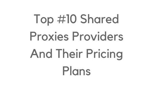 Top 10 Shared Proxies Providers And Their Pricing Plans