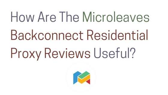 How Are The Microleaves Backconnect Residential Proxy Reviews Useful?
