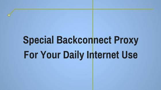 Special Backconnect Proxy For Your Daily Internet Use
