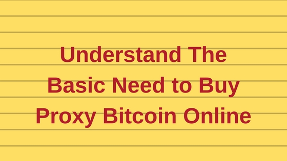 Understand The Basic Need to Buy Proxy Bitcoin Online