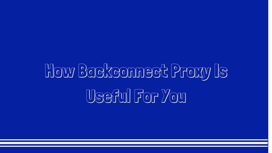 How Backconnect Proxy Is Useful For You